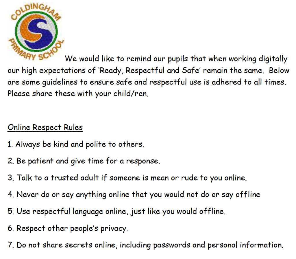 We would like to remind our pupils that when working digitally our high expectations of 'Ready, Respectful and Safe' remain the same. Below are some guidelines to ensure safe and respectful use is adhered to all times. Please share these with your child/ren. Online Respect Rules 1. Always be kind and polite to others. 2. Be patient and give time for a response. 3. Talk to a trusted adult if someone is mean or rude to you online. 4. Never do or say anything online that you would not do or say offline 5. Use respectful language online, just like you would offline. 6. Respect other people's privacy. 7. Do not share secrets online, including passwords and personal information.